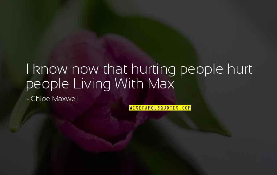 Living Life Now Quotes By Chloe Maxwell: I know now that hurting people hurt people