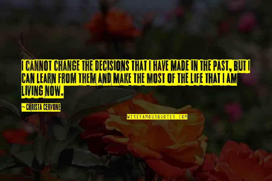 Living Life Now Quotes By Christa Cervone: I cannot change the decisions that I have