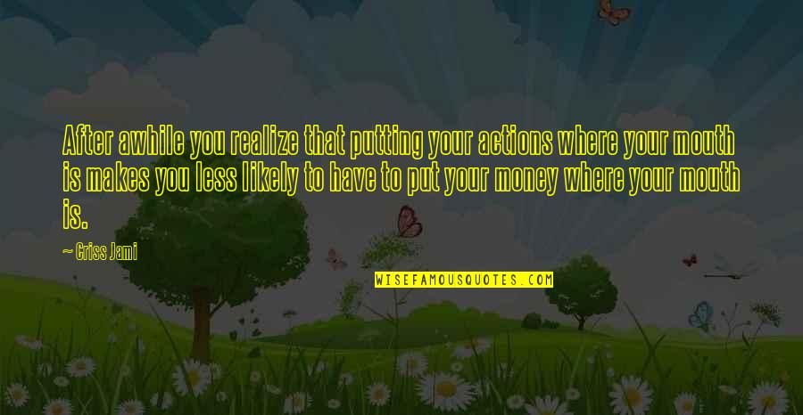 Living Life Now Quotes By Criss Jami: After awhile you realize that putting your actions