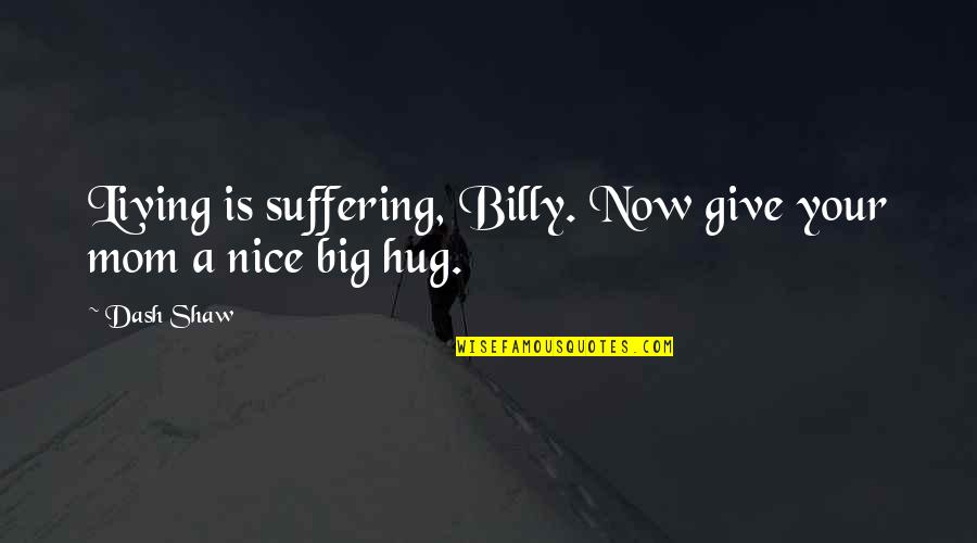 Living Life Now Quotes By Dash Shaw: Living is suffering, Billy. Now give your mom