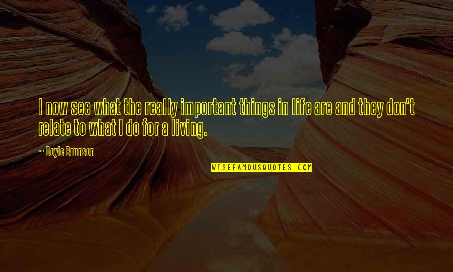 Living Life Now Quotes By Doyle Brunson: I now see what the really important things