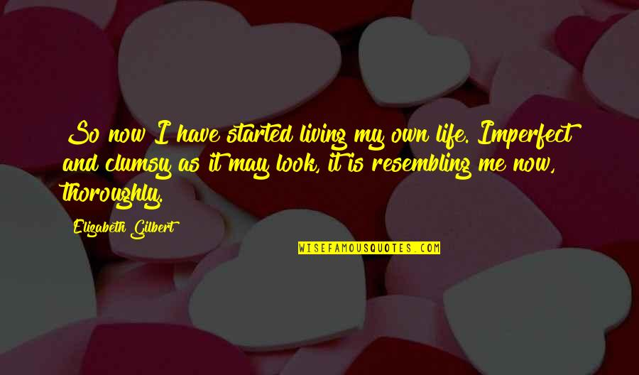 Living Life Now Quotes By Elizabeth Gilbert: So now I have started living my own