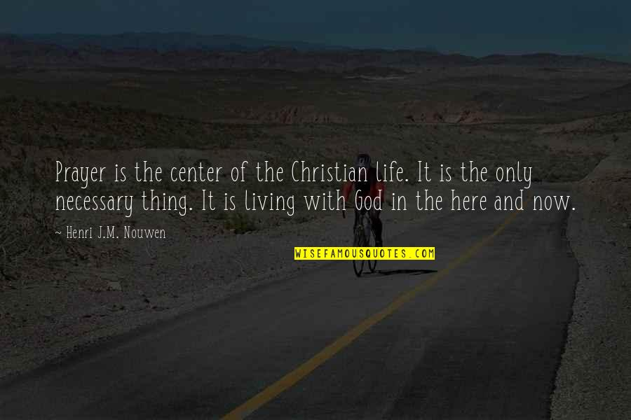 Living Life Now Quotes By Henri J.M. Nouwen: Prayer is the center of the Christian life.