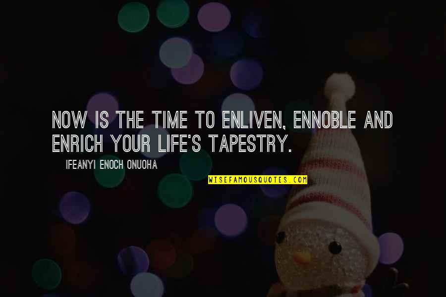 Living Life Now Quotes By Ifeanyi Enoch Onuoha: Now is the time to enliven, ennoble and