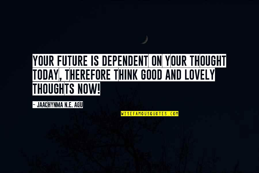 Living Life Now Quotes By Jaachynma N.E. Agu: Your future is dependent on your thought today,