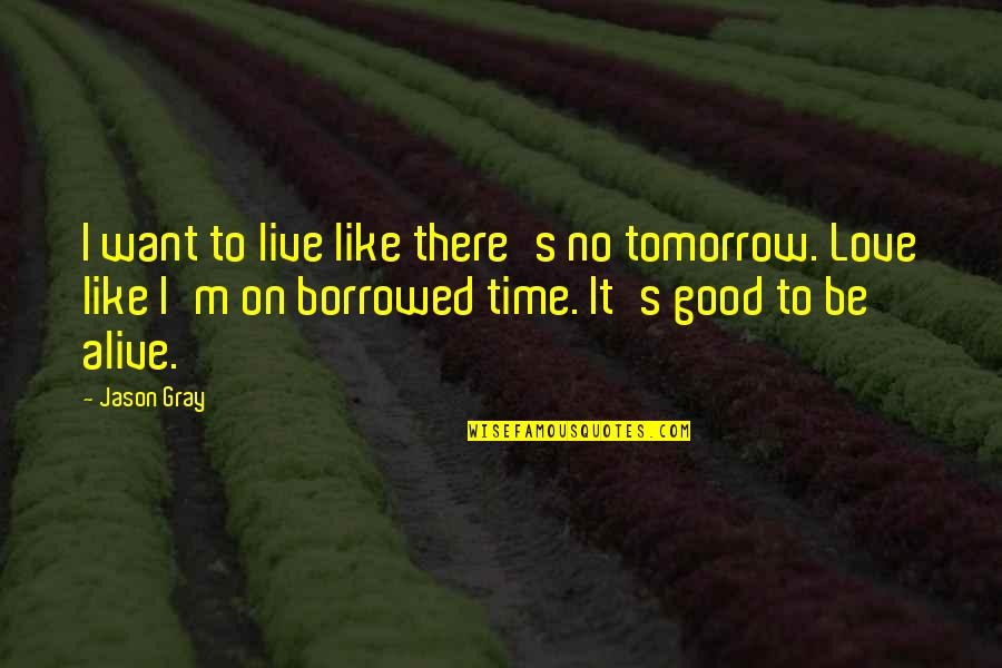 Living Life Now Quotes By Jason Gray: I want to live like there's no tomorrow.