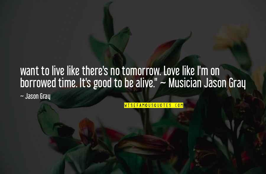 Living Life Now Quotes By Jason Gray: want to live like there's no tomorrow. Love