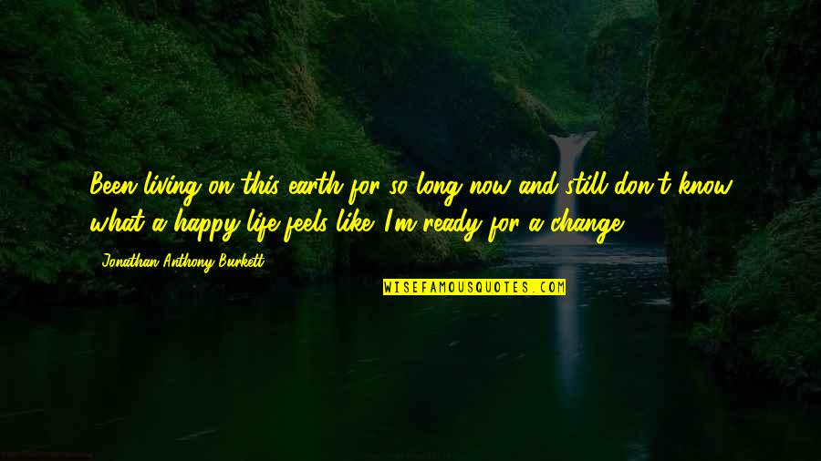Living Life Now Quotes By Jonathan Anthony Burkett: Been living on this earth for so long