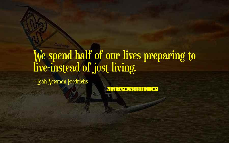 Living Life Now Quotes By Leah Newman Fredrichs: We spend half of our lives preparing to