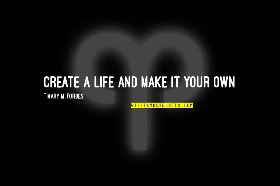 Living Life Now Quotes By Mary M. Forbes: Create a life and make it your own