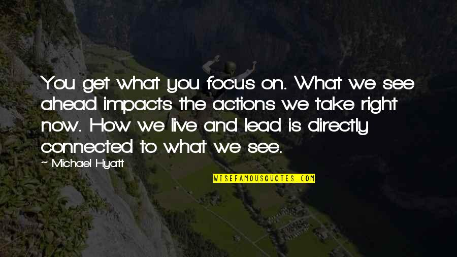 Living Life Now Quotes By Michael Hyatt: You get what you focus on. What we