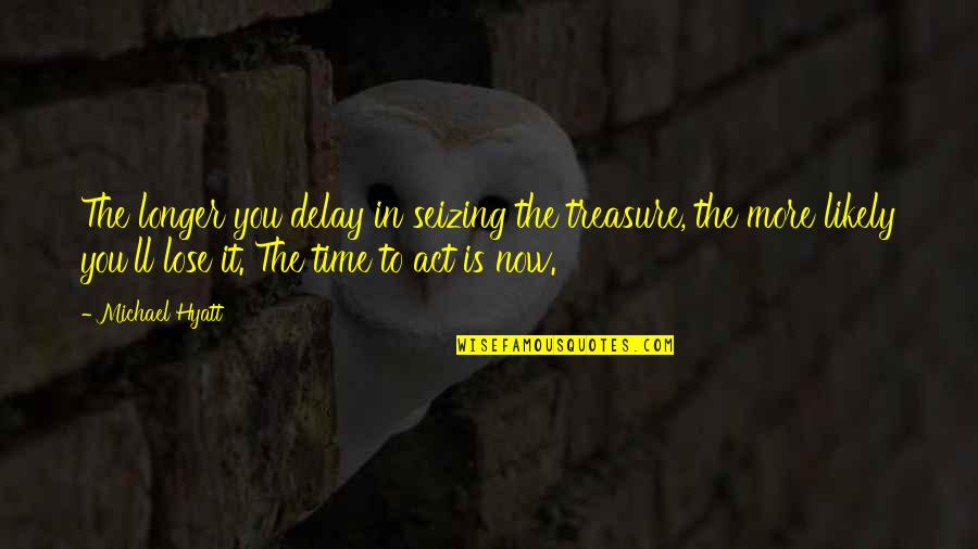 Living Life Now Quotes By Michael Hyatt: The longer you delay in seizing the treasure,