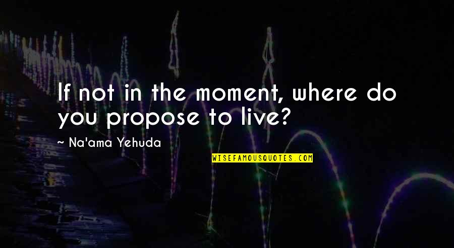 Living Life Now Quotes By Na'ama Yehuda: If not in the moment, where do you