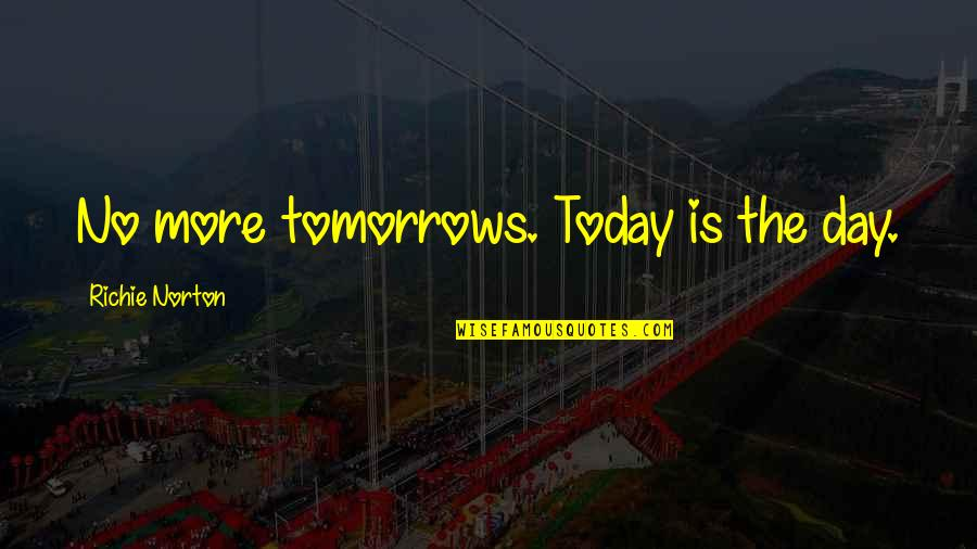 Living Life Now Quotes By Richie Norton: No more tomorrows. Today is the day.