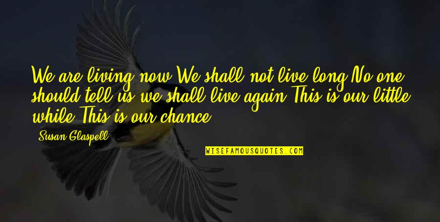 Living Life Now Quotes By Susan Glaspell: We are living now.We shall not live long.No