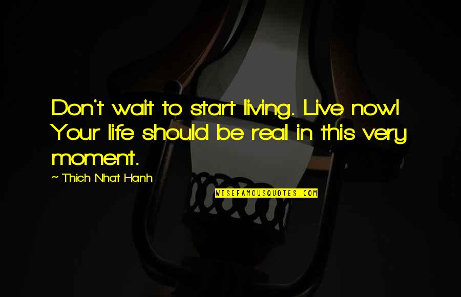 Living Life Now Quotes By Thich Nhat Hanh: Don't wait to start living. Live now! Your