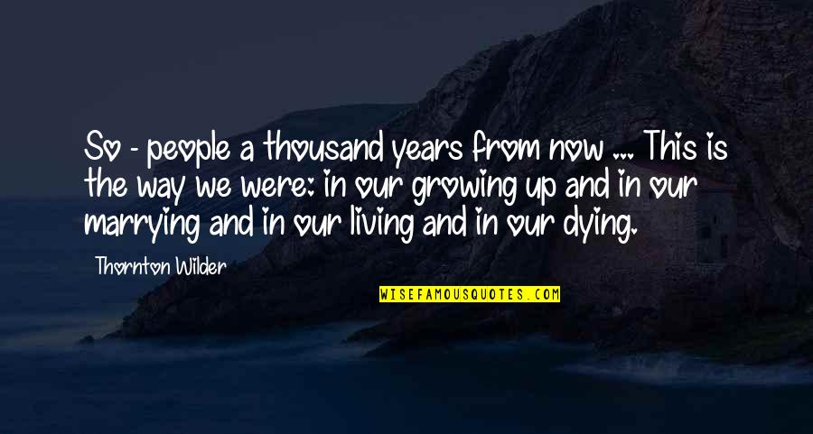 Living Life Now Quotes By Thornton Wilder: So - people a thousand years from now