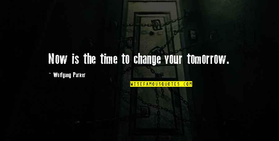 Living Life Now Quotes By Wolfgang Parker: Now is the time to change your tomorrow.