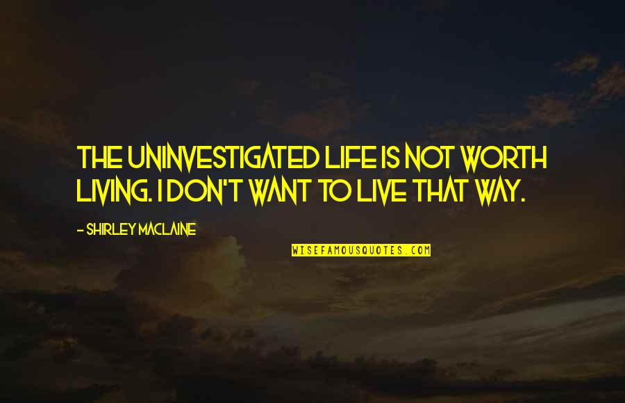 Living Life The Way You Want Quotes By Shirley Maclaine: The uninvestigated life is not worth living. I