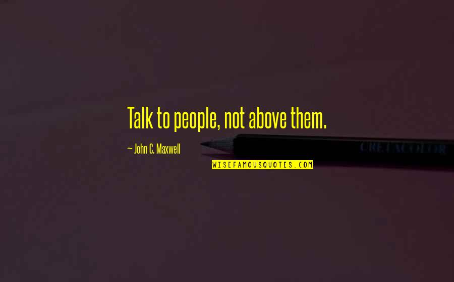 Living Life To Make Yourself Happy Quotes By John C. Maxwell: Talk to people, not above them.