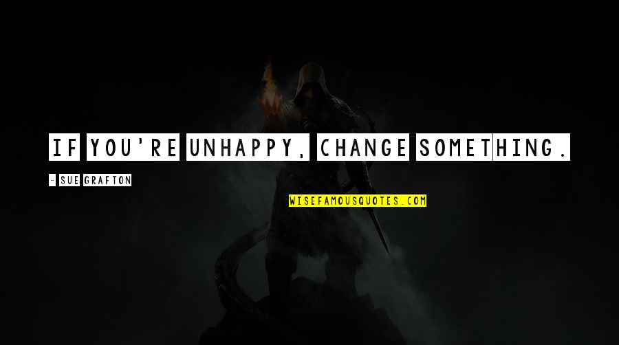Living Life To Make Yourself Happy Quotes By Sue Grafton: If you're unhappy, change something.