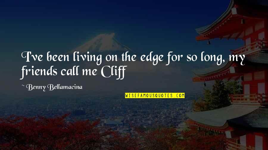 Living Life Without Friends Quotes By Benny Bellamacina: I've been living on the edge for so