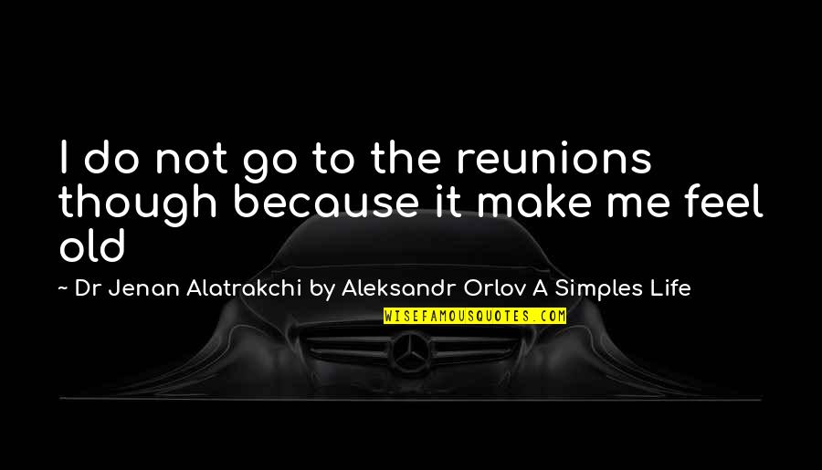 Living Life Without Friends Quotes By Dr Jenan Alatrakchi By Aleksandr Orlov A Simples Life: I do not go to the reunions though