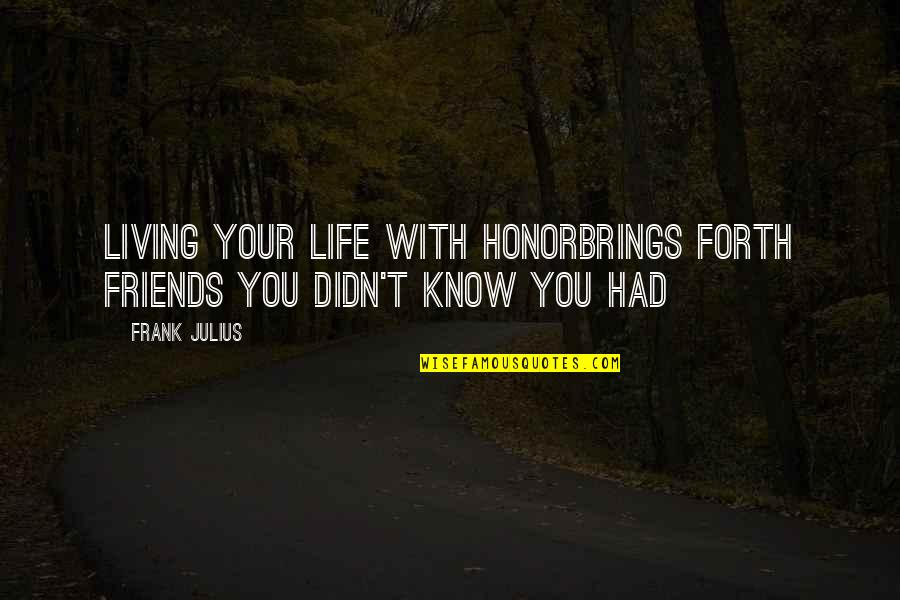 Living Life Without Friends Quotes By Frank Julius: Living your life with honorBrings forth friends You