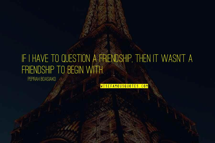 Living Life Without Friends Quotes By Peprah Boasiako: If I have to question a friendship, then