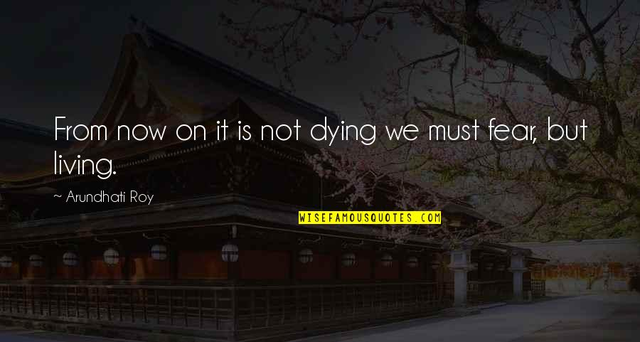 Living Now Quotes By Arundhati Roy: From now on it is not dying we