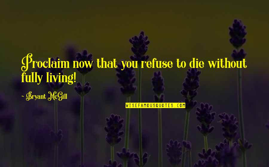 Living Now Quotes By Bryant McGill: Proclaim now that you refuse to die without