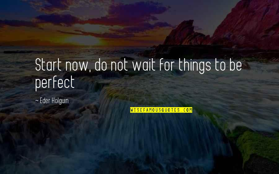 Living Now Quotes By Eder Holguin: Start now, do not wait for things to