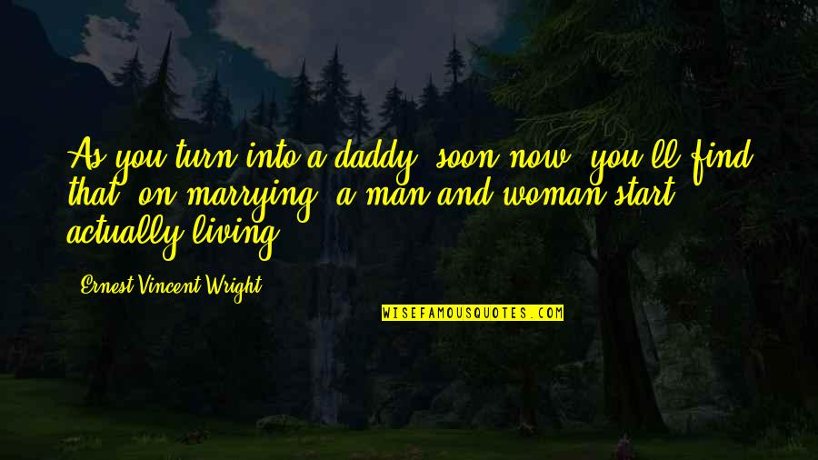 Living Now Quotes By Ernest Vincent Wright: As you turn into a daddy, soon now,