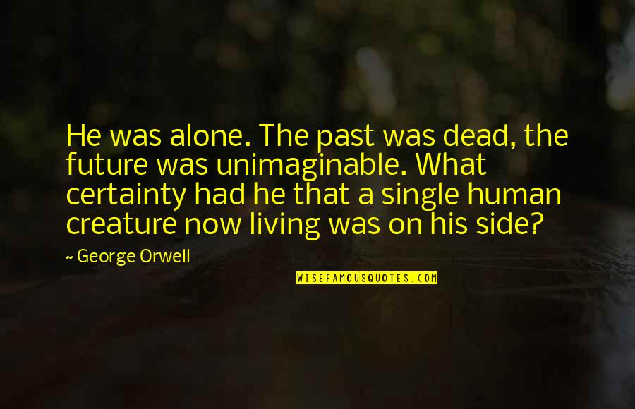 Living Now Quotes By George Orwell: He was alone. The past was dead, the