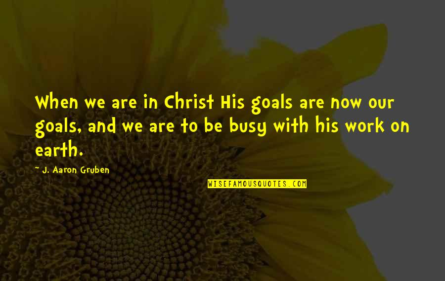 Living Now Quotes By J. Aaron Gruben: When we are in Christ His goals are