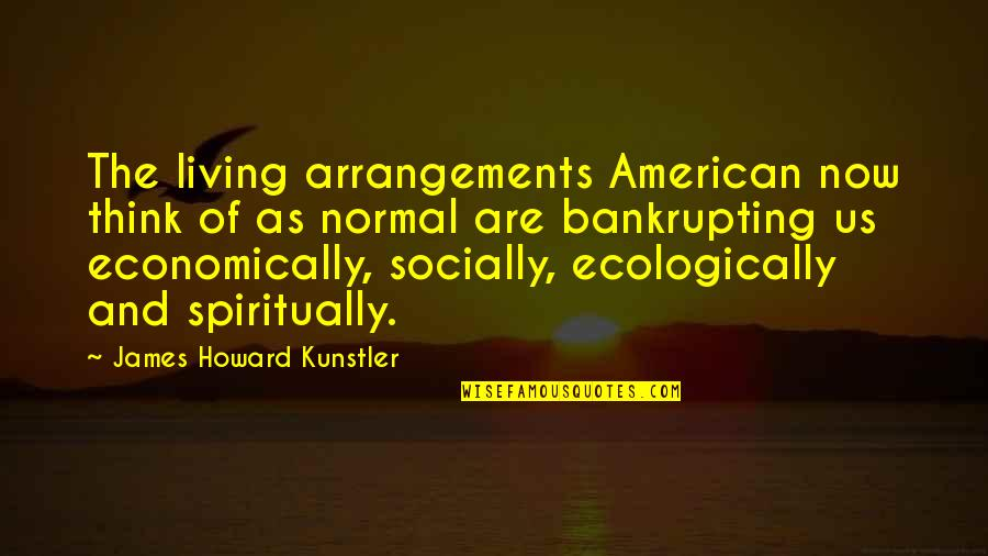 Living Now Quotes By James Howard Kunstler: The living arrangements American now think of as