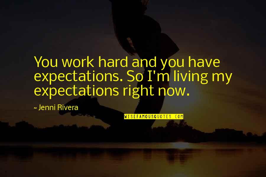 Living Now Quotes By Jenni Rivera: You work hard and you have expectations. So
