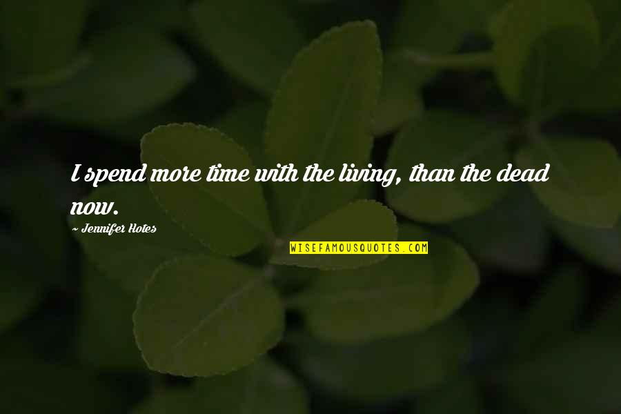 Living Now Quotes By Jennifer Hotes: I spend more time with the living, than
