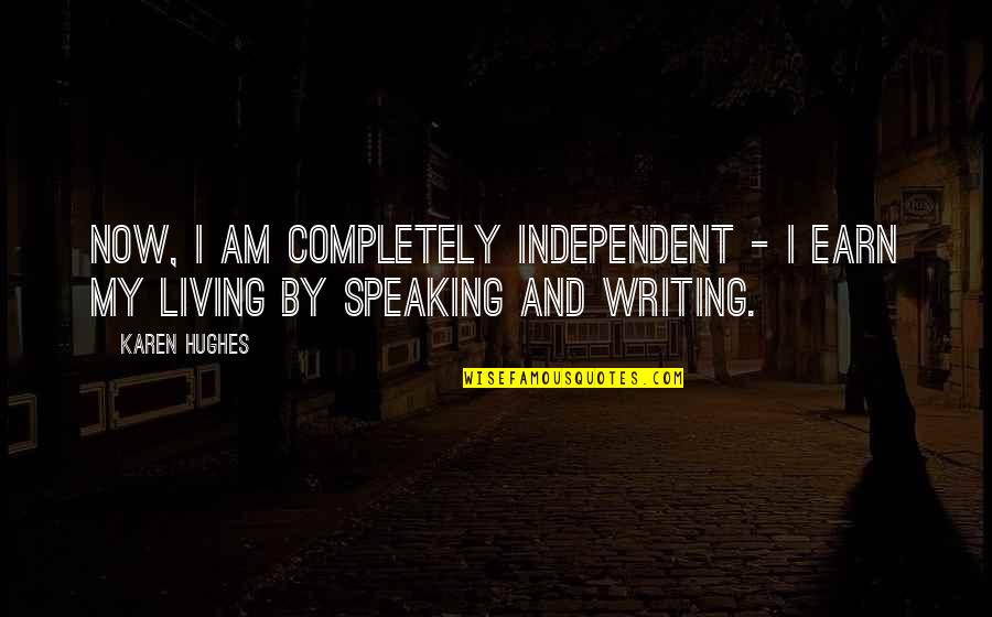 Living Now Quotes By Karen Hughes: Now, I am completely independent - I earn