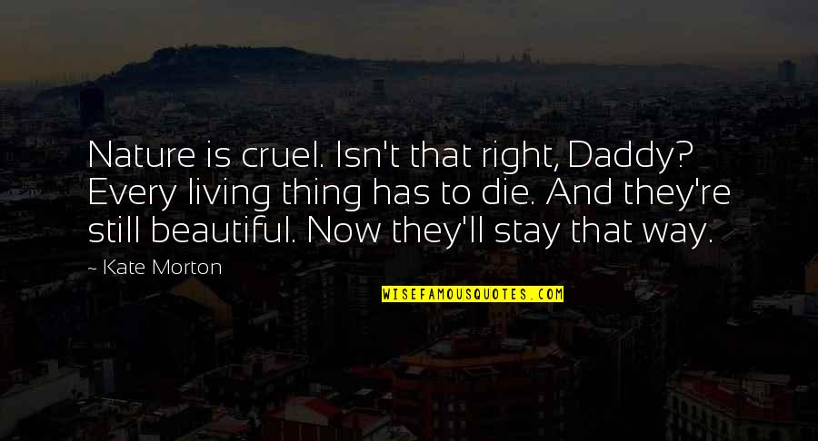 Living Now Quotes By Kate Morton: Nature is cruel. Isn't that right, Daddy? Every