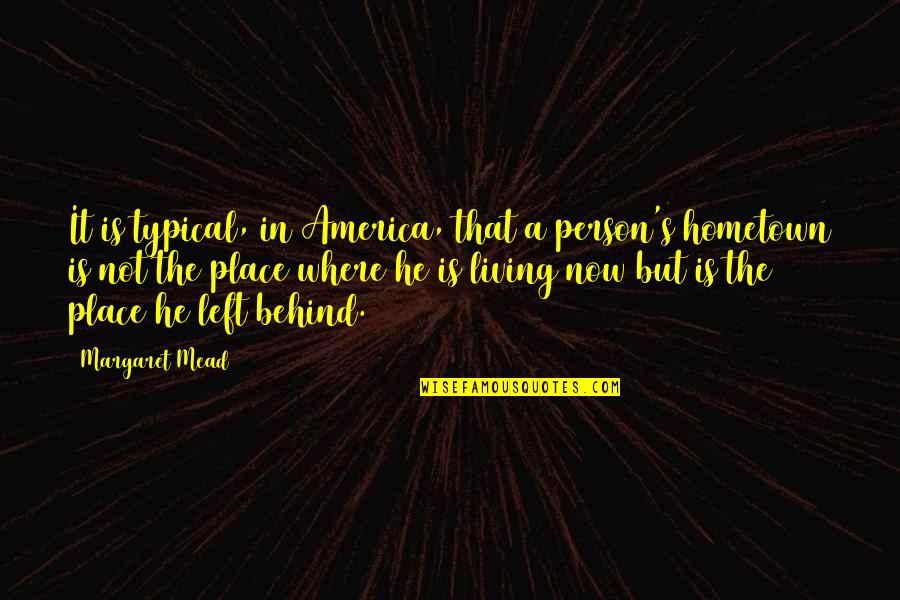 Living Now Quotes By Margaret Mead: It is typical, in America, that a person's