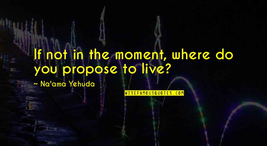 Living Now Quotes By Na'ama Yehuda: If not in the moment, where do you