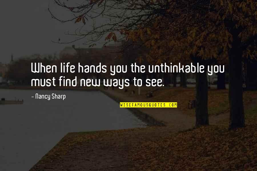 Living Now Quotes By Nancy Sharp: When life hands you the unthinkable you must
