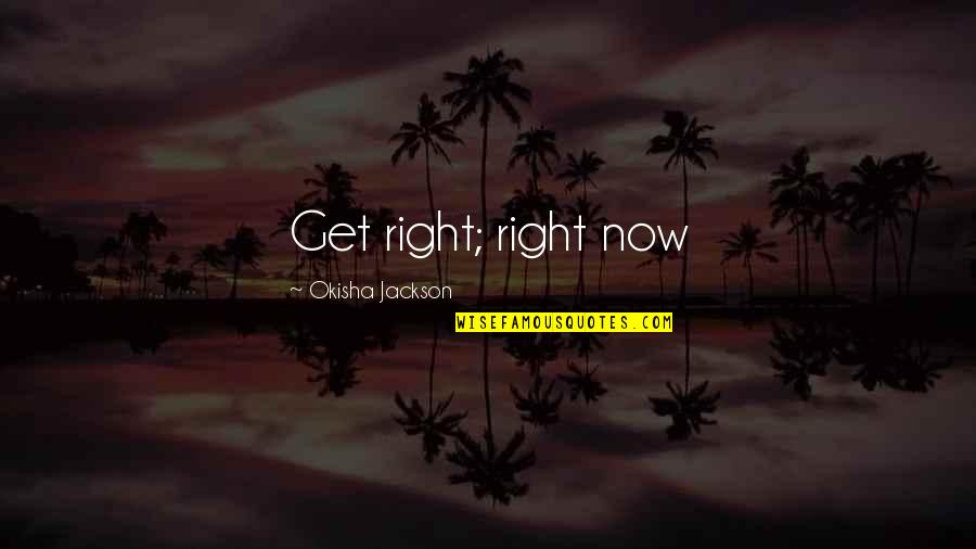 Living Now Quotes By Okisha Jackson: Get right; right now