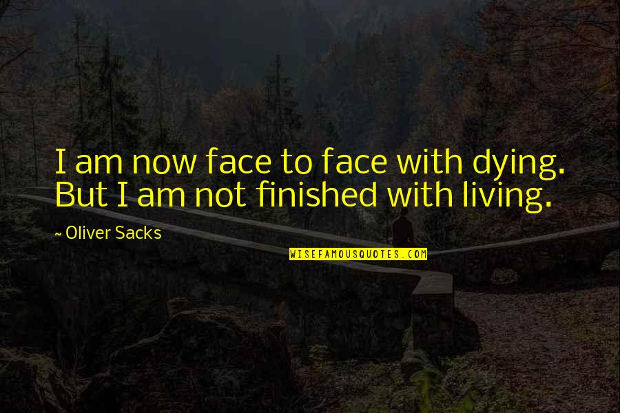 Living Now Quotes By Oliver Sacks: I am now face to face with dying.