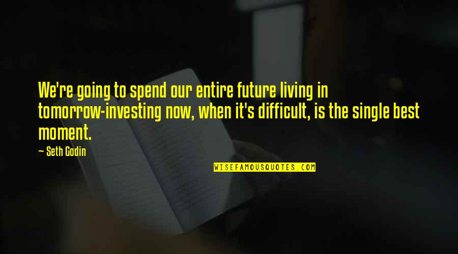 Living Now Quotes By Seth Godin: We're going to spend our entire future living