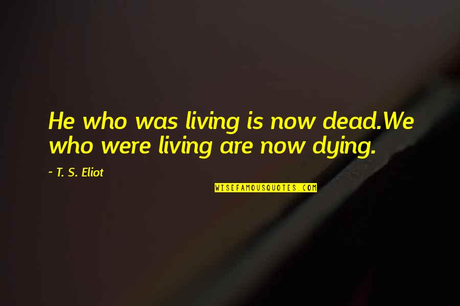 Living Now Quotes By T. S. Eliot: He who was living is now dead.We who