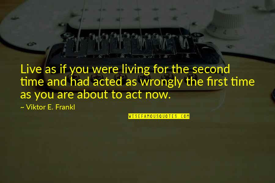 Living Now Quotes By Viktor E. Frankl: Live as if you were living for the