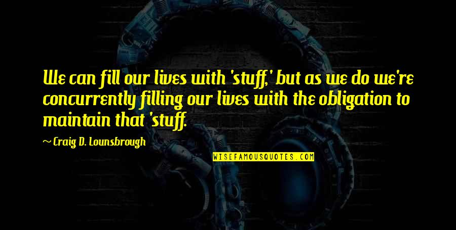 Living Our Life Quotes By Craig D. Lounsbrough: We can fill our lives with 'stuff,' but