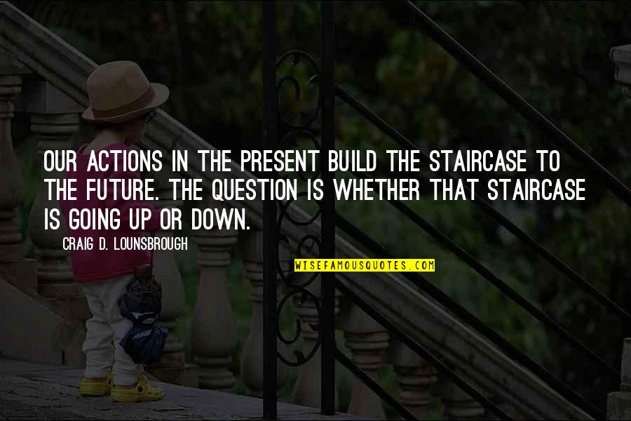 Living Our Life Quotes By Craig D. Lounsbrough: Our actions in the present build the staircase